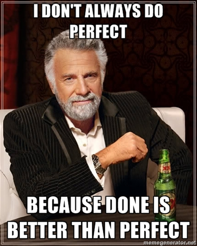 Done is Better Than Perfect - The Most Interesting Man Alive
