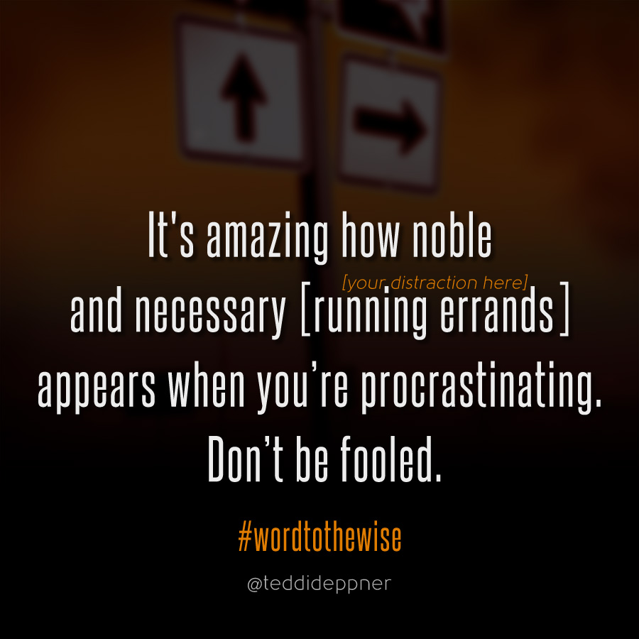How noble and necessary distractions appear when you're procrastinating. Don't be fooled.